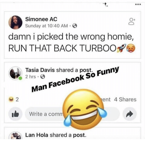 Facebook, Funny, and Homie: Simonee AC  Sunday at 10:40 AM.  O+  damn i picked the wrong homie,  RUN THAT BACK TURBOO  Tasia Davis shared a post.  2 hrsS  Man Facebook So Funny  ent 4 Shares  Write a com  Lan Hola shared a post.