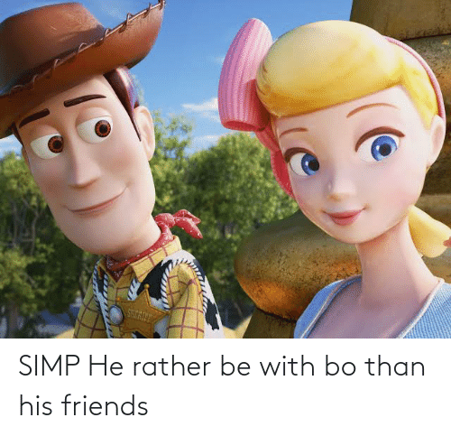 Rather Be: SIMP He rather be with bo than his friends