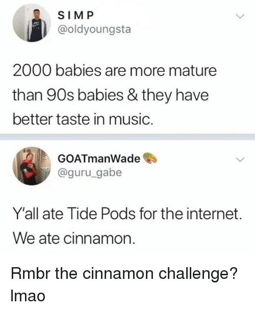 guru: SIMP  @oldyoungsta  2000 babies are more mature  than 90s babies & they have  better taste in music.  GOATmanWade  @guru_gabe  Y'all ate Tide Pods for the internet.  We ate cinnamon. Rmbr the cinnamon challenge? lmao