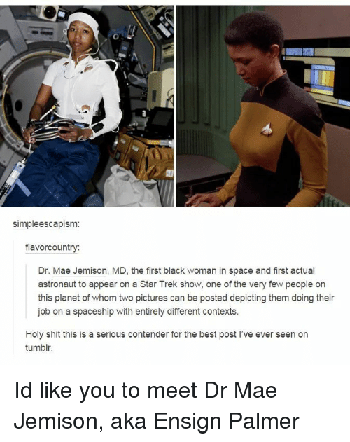 Shit, Star Trek, and Tumblr: simpleescapism  flavorcountry:  Dr. Mae Jemison, MD, the first black woman in space and first actual  astronaut to appear on a Star Trek show, one of the very few people on  this planet of whom two pictures can be posted depicting them doing their  job on a spaceship with entirely different contexts.  Holy shit this is a serious contender for the best post l've ever seen on  tumblr. Id like you to meet Dr Mae Jemison, aka Ensign Palmer