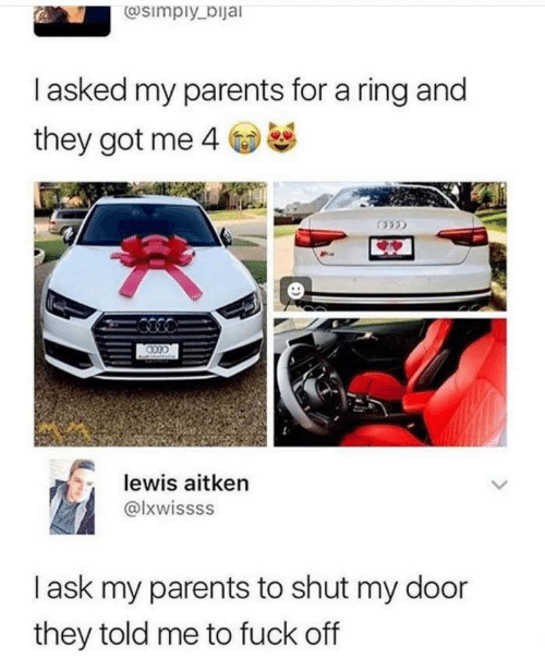 told me: @simply_bijal  Tasked my parents for a ring and  they got me 4  lewis aitken  @lxwissss  lask my parents to shut my door  they told me to fuck off