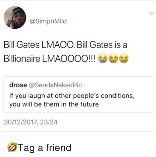 Bill Gates, Future, and Memes: @SimpnMild  Bill Gates LMAOO. Bill Gates is a  Billionaire LMAOOOO!!  drose @SendaNakedPic  If you laugh at other people's conditions,  you will be them in the future  30/12/2017, 23:24 🤣Tag a friend