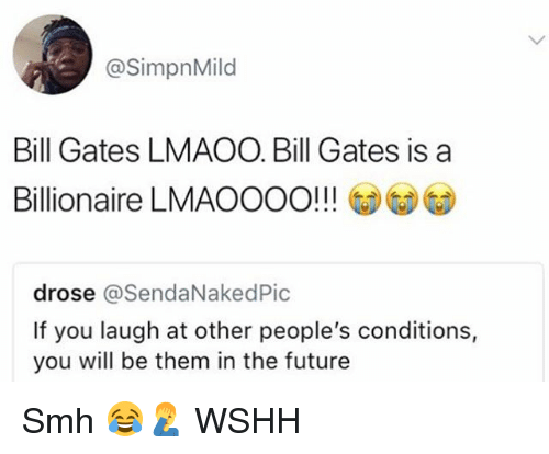 Bill Gates, Future, and Memes: @SimpnMild  Bill Gates LMAOO. Bill Gates is a  Billionaire LMAOOOO!!!  drose @SendaNakedPic  If you laugh at other people's conditions,  you will be them in the future Smh 😂🤦‍♂️ WSHH
