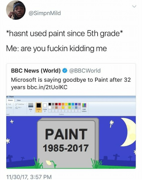 Dank, Microsoft, and News: @SimpnMild  hasnt used paint since 5th grade*  Me: are you fuckin kidding me  BBC News (World) @BBCWorld  Microsoft is saying goodbye to Paint after 32  years bbc.in/2tUolKC  Home Viw  Copy a  Size  | Color | Colet ;  Edt  PAINT  1985-2017  11/30/17, 3:57 PNM