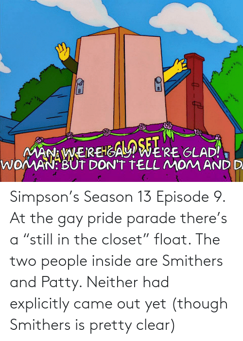 "pride: Simpson's Season 13 Episode 9. At the gay pride parade there's a ""still in the closet"" float. The two people inside are Smithers and Patty. Neither had explicitly came out yet (though Smithers is pretty clear)"