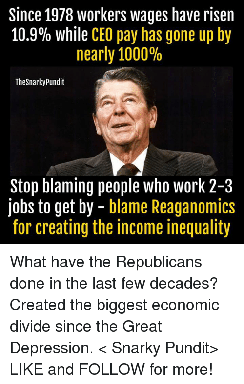pundit: Since 1978 workers wages have risen  10.9% while CEO pay has gone up by  nearly 1000%  Thesnarky Pundit  Stop blaming people who work 2-3  jobs to get by  blame Reaganomics  for creating the income inequality What have the Republicans done in the last few decades? Created the biggest economic divide since the Great Depression.  < Snarky Pundit> LIKE and FOLLOW for more!