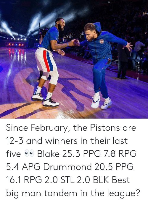 pistons: Since February, the Pistons are 12-3 and winners in their last five 👀  Blake 25.3 PPG 7.8 RPG 5.4 APG Drummond 20.5 PPG 16.1 RPG 2.0 STL 2.0 BLK  Best big man tandem in the league?