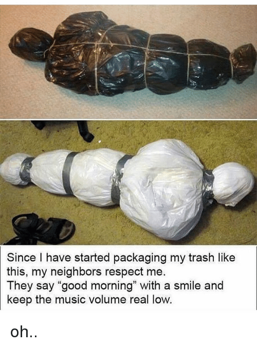 """Memes, Music, and Respect: Since I have started packaging my trash like  this, my neighbors respect me  They say """"good morning"""" with a smile and  keep the music volume real low oh.."""