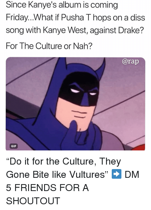 """Diss, Drake, and Friday: Since Kanye's album is coming  Friday...What if Pusha T hops on a diss  song with Kanye West, against Drake?  For The Culture or Nah?  ISS  @rap  GIF """"Do it for the Culture, They Gone Bite like Vultures"""" ➡️ DM 5 FRIENDS FOR A SHOUTOUT"""