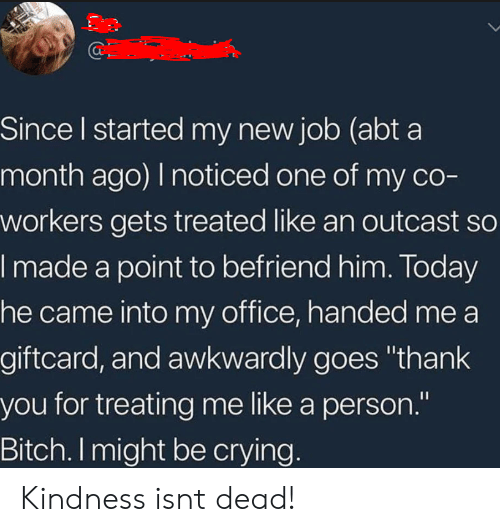 "awkwardly: Since l started my new job (abt a  month ago) I noticed one of my co-  workers gets treated like an outcast so  made a point to befriend him. loday  he came into my office, handed me a  giftcard, and awkwardly goes ""thank  you for treating me like a person.""  Bitch. I might be crying Kindness isnt dead!"