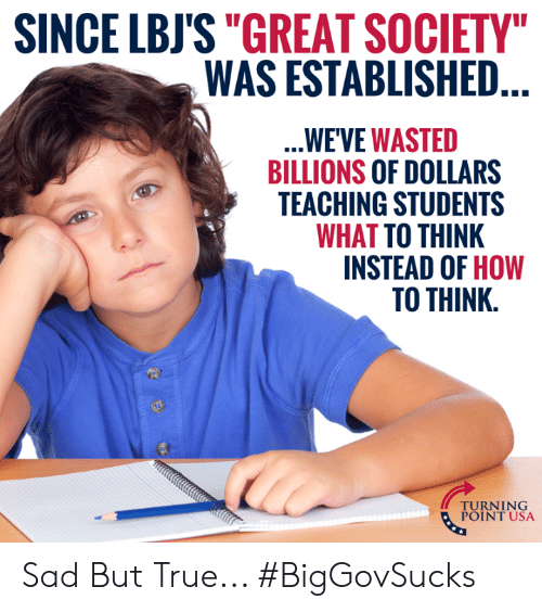 """Memes, True, and How To: SINCE LBJS""""GREAT SOCIETY  WAS ESTABLISHED  WE'VE WASTED  BILLIONS OF DOLLARS  TEACHING STUDENTS  WHAT TO THINK  INSTEAD OF HOW  TO THINK.  TUINT NSA  POINT USA Sad But True... #BigGovSucks"""