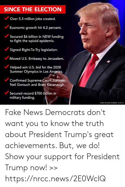Truthful: SINCE THE ELECTION  Over 5.3 million jobs created.  Economic growth hit 4.2 percent.  Secured $6 billion in NEW funding  to fight the opioid epidemic.  Signed Right-To-Try legislation.  Moved U.S. Embassy to Jerusalem.  Helped win U.S. bid for the 2028  Summer Olympics in Los Angeles  Confirmed Supreme Court Justices  Neil Gorsuch and Brett Kavanaugh.  Secured record $700 billion in  military funding.  ONOAGE SKIDMORE. CC BY 20 Fake News Democrats don't want you to know the truth about President Trump's great achievements. But, we do! Show your support for President Trump now! >> https://nrcc.news/2E0WcIQ