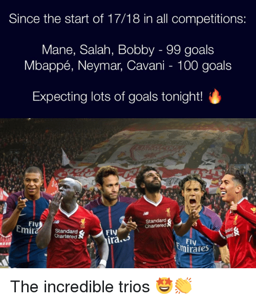 Anaconda, Goals, and Memes: Since the start of 17/18 in all competitions:  Mane, Salah, Bobby - 99 goals  Mbappé, Neymar, Cavani - 100 goals  Expecting lots of goals tonight!  Fly  Standard  Chartered  Standard  Chartered S  FlV  Fly  irafes The incredible trios 🤩👏