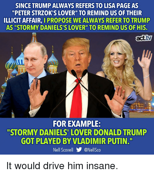 "Donald Trump, Memes, and Vladimir Putin: SINCE TRUMP ALWAYS REFERS TO LISA PAGE AS  ""PETER STRZOK'S LOVER"" TO REMIND US OF THEIR  ILLICIT AFFAIR, I PROPOSE WE ALWAYS REFER TO TRUMP  AS ""STORMY DANIELS'S LOVER"" TO REMIND US OF HIS.  act.tv  FOR EXAMPLE:  ""STORMY DANIELS' LOVER DONALD TRUMP  GOT PLAYED BY VLADIMIR PUTIN.T""  Nell Scovell步@Nellsco It would drive him insane."