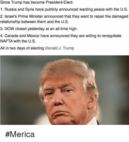 Memes, Canada, and Israel: Since Trump has become President-Elect:  1. Russia and Syria have publicly announced wanting peace with the U.S.  2. Israel's Prime Minister announced that they want to repair the damaged  relationship between them  and the U.S.  3. Dow closed yesterday at an alltime high.  4. Canada and Mexico have announced they are willing to renegotiate  NAFTA with the U.S.  All in two days of electing Donald J. Trump #Merica