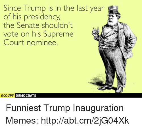 supreme-court-nominee: Since Trump is in the last year  of his presidency,  the Senate shouldn't  vote on his Supreme  Court nominee.  occupy DEMOCRATS  A Funniest Trump Inauguration Memes: http://abt.cm/2jG04Xk
