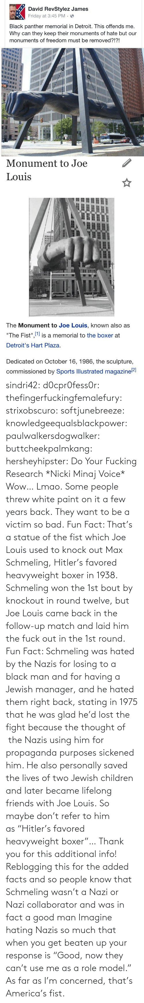 "get: sindri42:  d0cpr0fess0r:  thefingerfuckingfemalefury:  strixobscuro:  softjunebreeze:  knowledgeequalsblackpower:  paulwalkersdogwalker:   buttcheekpalmkang:   hersheyhipster:  Do Your Fucking Research *Nicki Minaj Voice*    Wow… Lmao.   Some people threw white paint on it a few years back.   They want to be a victim so bad.  Fun Fact: That's a statue of the fist which Joe Louis used to knock out Max Schmeling, Hitler's favored heavyweight boxer in 1938. Schmeling won the 1st bout by knockout in round twelve, but Joe Louis came back in the follow-up match and laid him the fuck out in the 1st round.  Fun Fact: Schmeling was hated by the Nazis for losing to a black man and for having a Jewish manager, and he hated them right back, stating in 1975 that he was glad he'd lost the fight because the thought of  the Nazis using him for propaganda purposes sickened him. He also personally saved the lives of two Jewish children and later became lifelong friends with Joe Louis. So maybe don't refer to him as ""Hitler's favored heavyweight boxer""…  Thank you for this additional info! Reblogging this for the added facts and so people know that Schmeling wasn't a Nazi or Nazi collaborator and was in fact a good man   Imagine hating Nazis so much that when you get beaten up your response is ""Good, now they can't use me as a role model.""  As far as I'm concerned, that's America's fist."