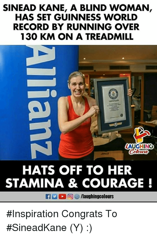 Record, Treadmill, and World: SINEAD KANE, A BLIND WOMAN  HAS SET GUINNESS WORLD  RECORD BY RUNNING OVER  130 KM ON A TREADMILL  AUGHING  HATS OFF TO HER  STAMINA & COURAGE! #Inspiration   Congrats To #SineadKane (Y) :)