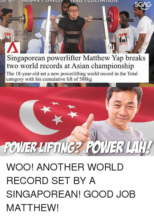 Asian, Memes, and Good: Singaporean powerlifter Matthew Yap breaks  two world records at Asian championship  The 18-year-old set a new powerlifting world record in the Total  category with his cumulative lift of 588kg  POWER LIFTING2 POWER WOO! ANOTHER WORLD RECORD SET BY A SINGAPOREAN! GOOD JOB MATTHEW!