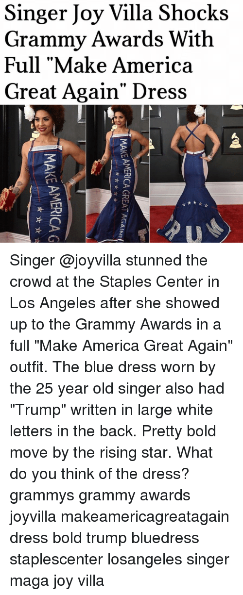 """Staples Center: Singer Joy Villa Shocks  Grammy Awards With  Full """"Make America  Great Again' Dress  U  MAKE AMERICA G  AMERICA GREAT AGAIN!  MAKE AMERICA G  뇨, ☆ ☆ Singer @joyvilla stunned the crowd at the Staples Center in Los Angeles after she showed up to the Grammy Awards in a full """"Make America Great Again"""" outfit. The blue dress worn by the 25 year old singer also had """"Trump"""" written in large white letters in the back. Pretty bold move by the rising star. What do you think of the dress? grammys grammy awards joyvilla makeamericagreatagain dress bold trump bluedress staplescenter losangeles singer maga joy villa"""