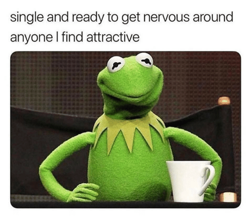 Single, Get, and Find: single and ready to get nervous around  anyone I find attractive  AN