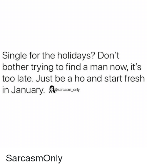 Fresh, Funny, and Memes: Single for the holidays? Don't  bother trying to find a man now, it's  too late. Just be a ho and start fresh  In January. lesarcasm.only SarcasmOnly