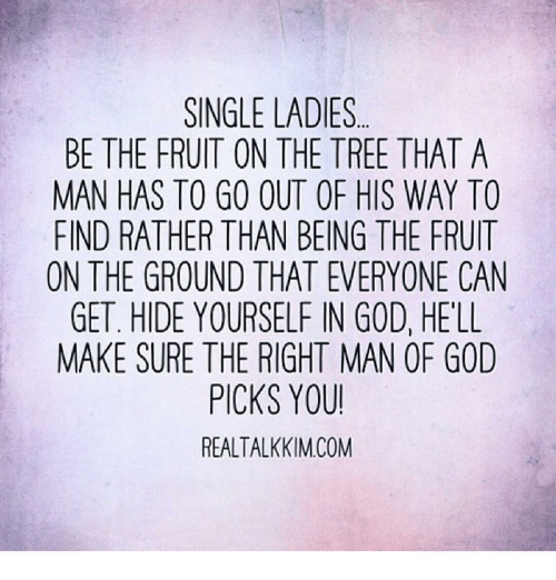 Memes, Tree, and 🤖: SINGLE LADIES  BE THE FRUIT ON THE TREE THAT A  MAN HAS TO GO OUT OF HIS WAY TO  FIND RATHER THAN BEING THE FRUIT  ON THE GROUND THAT EVERYONE CAN  GET. HIDE YOURSELF IN GOD, HELL  MAKE SURE THE RIGHT MAN OR GOD  PICKS YOU!  REALTALKKIM COM