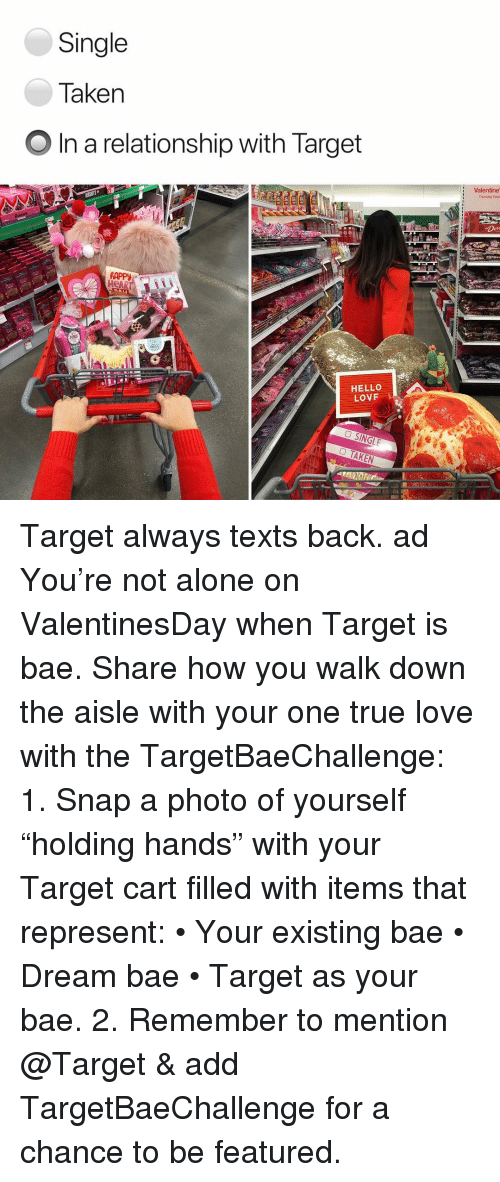 "Being Alone, Bae, and Hello: Single  Taken  O In a relationship with Target  Valentine  Thursday Febra  RAPPy  HeAR  HELLO  LOVF Target always texts back. ad You're not alone on ValentinesDay when Target is bae. Share how you walk down the aisle with your one true love with the TargetBaeChallenge: 1. Snap a photo of yourself ""holding hands"" with your Target cart filled with items that represent: • Your existing bae • Dream bae • Target as your bae. 2. Remember to mention @Target & add TargetBaeChallenge for a chance to be featured."