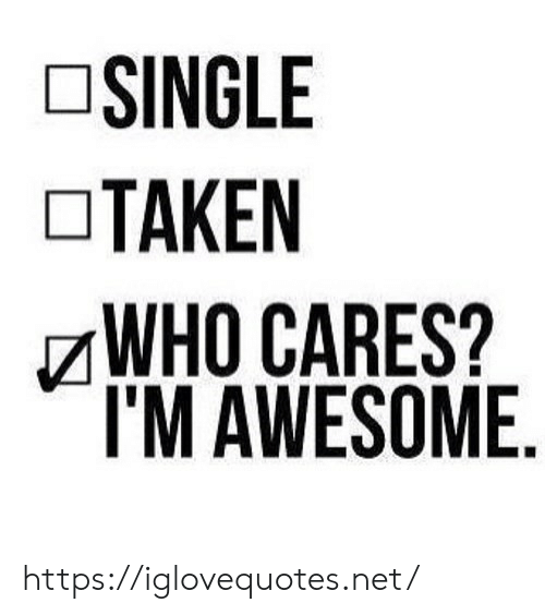 Taken, Awesome, and Single: SINGLE  TAKEN  WHO CARES?  I'M AWESOME https://iglovequotes.net/