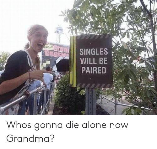 Die Alone: SINGLES  PAIRED Whos gonna die alone now Grandma?