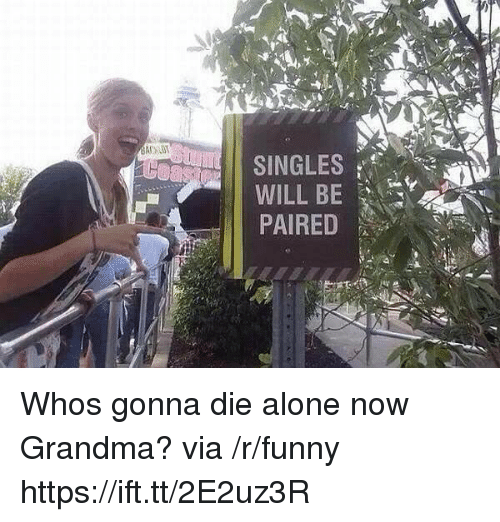 Die Alone: SINGLES  PAIRED Whos gonna die alone now Grandma? via /r/funny https://ift.tt/2E2uz3R