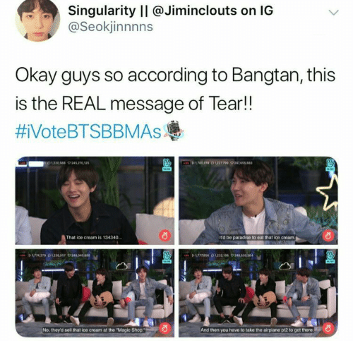 """Bangtan: Singularity II @Jiminclouts on IG  @Seokjinnnns  Okay guys so according to Bangtan, this  is the REAL message of Tear!!  #iVoteBTSBBMAsAs  D619 0122709 24705  1220544 9245 270 12  That ice cream is 134340.  It'd be paradise to eat that ice cream  P 174370230097 24040  No, they'd sell that ice cream at the """"Magic Shop.  And then you have to take the airplane pt2 to get there"""