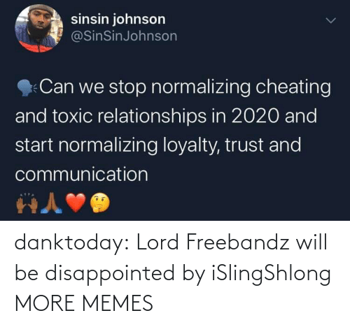 Disappointed: sinsin johnson  @SinSinJohnson  Can we stop normalizing cheating  and toxic relationships in 2020 and  start normalizing loyalty, trust and  communication danktoday:  Lord Freebandz will be disappointed by iSlingShlong MORE MEMES