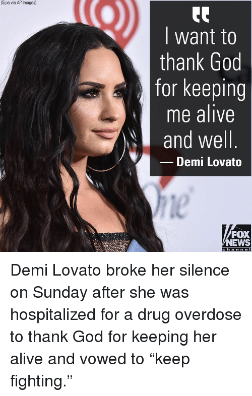 "Overdose: (Sipa via AP Images)  I want to  thank God  for keeping  me alive  and well  Demi Lovato  le  FOX  NEWS  c h a n ne l Demi Lovato broke her silence on Sunday after she was hospitalized for a drug overdose to thank God for keeping her alive and vowed to ""keep fighting."""