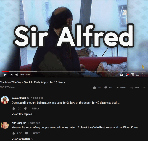 Bad, Jesus, and Kim Jong-Un: Sir Alfred  HD  The Man Who Was Stuck in Paris Airport for 18 Years  938,917  views  l. 26K -751 SHARE SAVE  Jesus Christ4 days ago  Damn, and I thought being stuck in a cave for 3 days or the desert for 40 days was bad.  10K REPLY  View 196 replies  Kim Jong-un 3 days ago  Meanwhile, most of my people are stuck in my nation. At least they're in Best Korea and not Worst Korea  5.6K REPLY  View 69 replies v