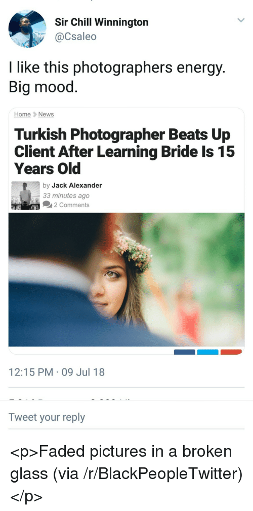 Blackpeopletwitter, Chill, and Energy: Sir Chill Winnington  @Csaleo  I like this photographers energy  Big mood  HomeNews  Turkish Photographer Beats Up  Client After Learning Bride Is 15  Years Old  by Jack Alexander  33 minutes ago  2 Comments  12:15 PM-09 Jul 18  Tweet your reply <p>Faded pictures in a broken glass (via /r/BlackPeopleTwitter)</p>