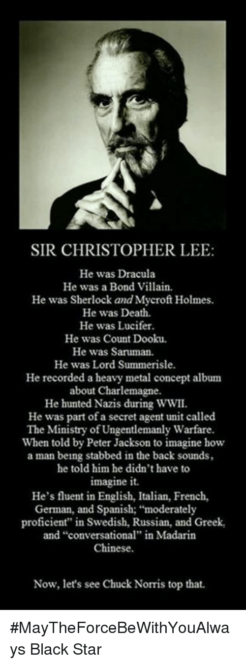 "Proficious: SIR CHRISTOPHER LEE  He was Dracula  He was a Bond Villain.  He was Sherlock and Mycroft Holmes.  He was Death.  He was Lucifer.  He was Count Dooku.  He was Saruman.  He was Lord Summerisle.  He recorded a heavy metal concept album  about Charlemagne.  He hunted Nazis during WWII.  He was part of a secret agent unit called  The Ministry of Ungentlemanly Warfare  When told by Peter Jackson to imagine how  a man being stabbed in the back sounds,  he told him he didn't have to  imagine it.  He's fluent in English, Italian, French,  German, and Spanish: ""moderately  proficient"" in Swedish, Russian, and Greek,  and ""conversational"" in Madarin  Chinese.  Now, let's see Chuck Norris top that. #MayTheForceBeWithYouAlways   Black Star"