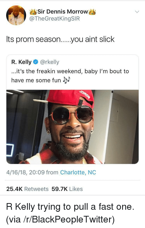 Blackpeopletwitter, R. Kelly, and Slick: Sir Dennis Morrow  @TheGreatKingSIFR  Its prom season....you aint slick  R. Kelly @rkelly  ...it's the freakin weekend, baby I'm bout to  have me some fun J  4/16/18, 20:09 from Charlotte, NC  25.4K Retweets 59.7K Likes <p>R Kelly trying to pull a fast one. (via /r/BlackPeopleTwitter)</p>