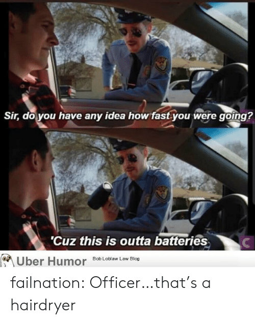 batteries: Sir, do you have any idea how fast you were going?  'Cuz this is outta batteries  Uber Humor  Bob Loblaw Law Blog failnation:  Officer…that's a hairdryer
