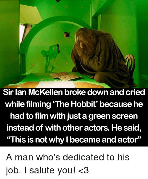 """The Hobbits: Sir Ian McKellen broke down and cried  while filming The Hobbit' because he  had to film with just agreen screen  instead of with other actors. He said  """"This is not why I became and actor"""" A man who's dedicated to his job. I salute you! <3"""
