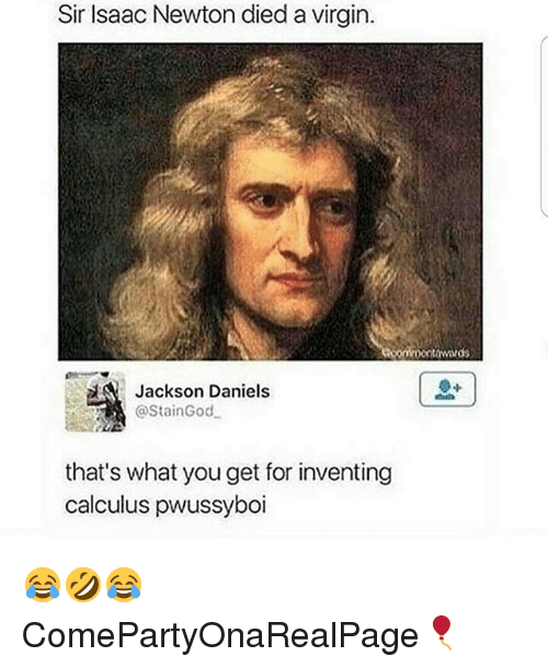 Dieded: Sir Isaac Newton died a virgin.  towards  Jackson Daniels  @StainGod  that's what you get for inventing  calculus pwussyboi 😂🤣😂 ComePartyOnaRealPage🎈