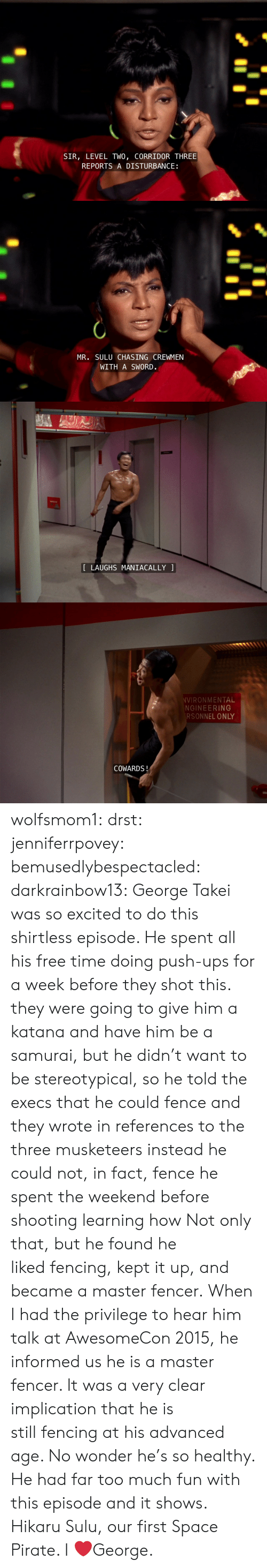 Samurai, Target, and Too Much: SIR, LEVEL TWO, CORRIDOR THREE  REPORTS A DISTURBANCE   MR. SULU CHASING CREWMEN  WITH A SWORD.   LAUGHS MANIACALLY   VIRONMENTAL  NGINEERING  RSONNEL ONLY  COWARDS! wolfsmom1:  drst:   jenniferrpovey:  bemusedlybespectacled:  darkrainbow13:  George Takei was so excited to do this shirtless episode. He spent all his free time doing push-ups for a week before they shot this.  they were going to give him a katana and have him be a samurai, but he didn't want to be stereotypical, so he told the execs that he could fence and they wrote in references to the three musketeers instead he could not, in fact, fence he spent the weekend before shooting learning how  Not only that, but he found he liked fencing, kept it up, and became a master fencer. When I had the privilege to hear him talk at AwesomeCon 2015, he informed us he is a master fencer. It was a very clear implication that he is still fencing at his advanced age. No wonder he's so healthy. He had far too much fun with this episode and it shows.   Hikaru Sulu, our first Space Pirate.    I ❤️George.