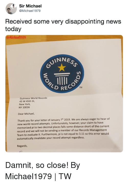 Dank, New York, and News: Sir Michael  @Michael1979  Received some very disappointing news  today  @llichael1979  INNE  RECOR  TM  Guinness World Records  45 W 45th St  New York  NY 10036  Dear Michael,  Thank you for your letter of January 7h 2019. We are always eager to hear df  new world record attempts. Unfortunately, however, your claim to have  memorized pi to two decimal places falls some distance short of the current  record and we will not be sending a member of our Records Management  Team to evaluate it. Furthermore, pi is not equal to 3.11 so this error would  automatically invalidate your record attempt regardless.  Regards, Damnit, so close!  By Michael1979   TW