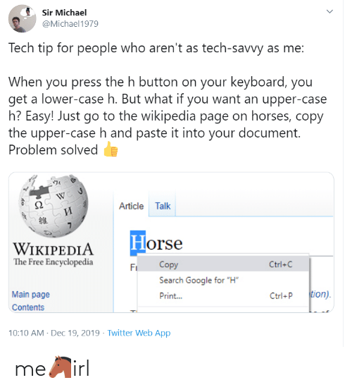 "Horses: Sir Michael  @Michael1979  Tech tip for people who aren't as tech-savvy as me:  When you press the h button on your keyboard, you  get a lower-case h. But what if you want an upper-case  h? Easy! Just go to the wikipedia page on horses, copy  the upper-case h and paste it into your document.  Problem solved  Article Talk  И  Horse  WIKIPEDIA  The Free Encyclopedia  Copy  Ctrl+C  Fi  Search Google for ""H""  tion).  Main page  Print...  Ctrl+P  Contents  10:10 AM - Dec 19, 2019 · Twitter Web App me🐴irl"