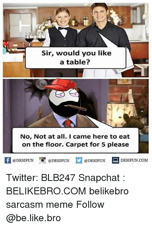 Be Like, Meme, and Memes: Sir, would you like  a table?  No, Not at all. I came here to eat  on the floor. Carpet for 5 please  困  @DESIFUN  @DESI FUN  @DESIFUN DESIFUN.COM Twitter: BLB247 Snapchat : BELIKEBRO.COM belikebro sarcasm meme Follow @be.like.bro