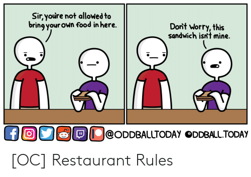 oddball: Sir,youre not allowed to  bring your own food in here.  Dont Worry, this  sandwich isn't mine  @ODDBALLTODAY ODDBALL.TODAY [OC] Restaurant Rules