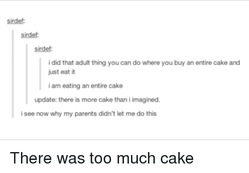 I Am Eating: sirdef  sirdef:  sirdef:  i did that adult thing you can do where you buy an entire cake and  just eat it  i am eating an entire cake  update: there is more cake than i imagined.  i see now why my parents didn't let me do this There was too much cake