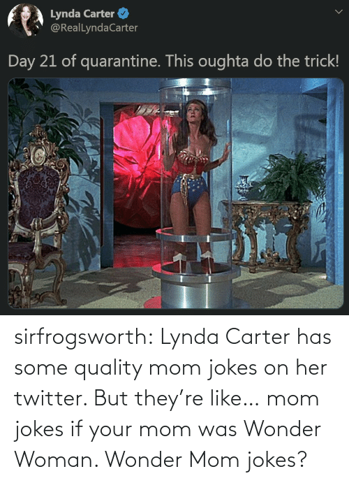 Carter: sirfrogsworth:  Lynda Carter has some quality mom jokes on her twitter. But they're like… mom jokes if your mom was Wonder Woman. Wonder Mom jokes?
