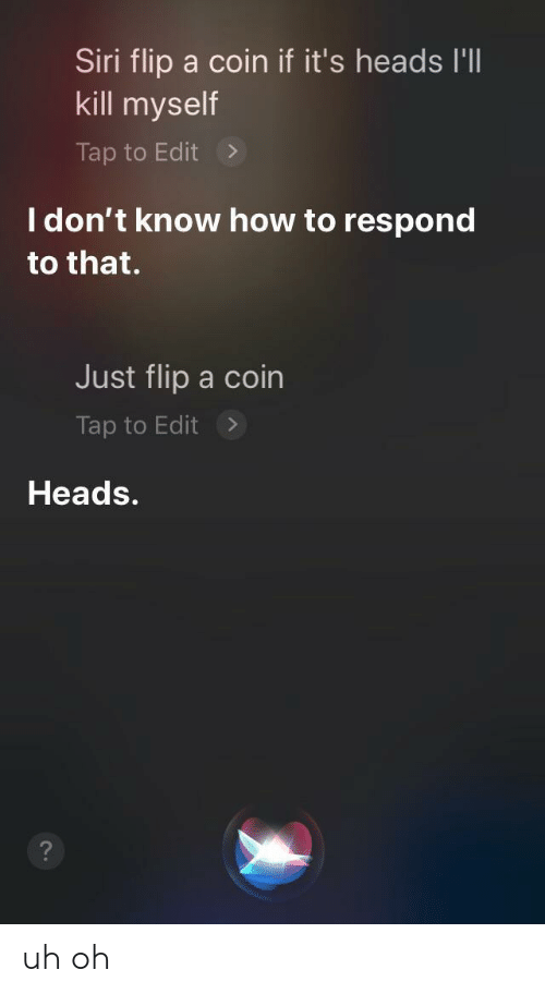 coin: Siri flip a coin if it's heads I'll  kill myself  Tap to Edit  I don't know how to respond  to that.  Just flip a coin  Tap to Edit  Heads. uh oh