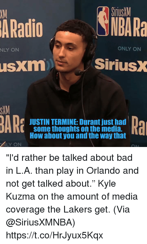 """Rather Be: SiriusM  NBA Ra  XM  ARadio  NLY ON  ONLY ON  usxm  SiriusX  SXM  JUSTIN TERMINE: Durant just had  some thoughts on the media.  How about you and the way that  i[  LY ON """"I'd rather be talked about bad in L.A. than play in Orlando and not get talked about.""""   Kyle Kuzma on the amount of media coverage the Lakers get.   (Via @SiriusXMNBA)    https://t.co/HrJyux5Kqx"""